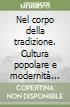 Nel corpo della tradizione. Cultura popolare e modernità nel Mezzogiorno d'Italia libro