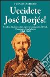 Uccidete José Borjés! L'ordine dei piemontesi durante la conquista del Sud. Il racconto di un'infamia (1860-1862) libro