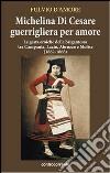 Michelina Di Cesare guerrigliera per amore. Le gesta eroiche della brigantessa tra Campania, Lazio, Abruzzo e Molise (1862-1868) libro