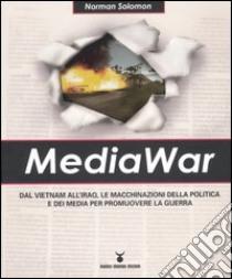 MediaWar. Dal Vietnam all'Iraq, le macchinazioni della politica e dei media per promuovere la guerra libro di Solomon Norman
