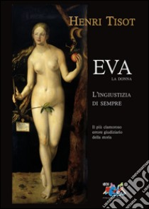 Eva, la donna. L'ingiustizia di sempre. Il più clamoroso errore giudiziario della storia libro di Tisot Henri