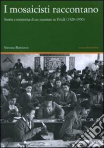 I mosaicisti raccontano. Storia e memoria di un mestiere in Friuli (1920-1950) libro di Battiston Simone