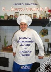 E... adesso cucino io!!! Pasticci, frammenti di vita e antiche ricette libro di Privitera Jacopo