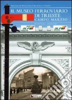 Il museo ferroviario di Trieste Campo Marzio libro di Carollo Roberto - Steff Leandro