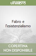 Fabro e l'esistenzialismo libro di Fontana Elvio C.