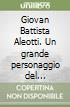 Giovan Battista Aleotti. Un grande personaggio del Cinque-Seicento ferrarese tra arte, scienza e letteratura libro