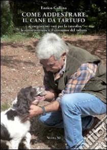 Come addestrare il cane da tartufo e accorgimenti vari per la raccolta, la conservazione e il consumo del tubero libro di Gallina Enrico