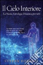 Il cielo interiore. La nuova astrologia dinamica per tutti. Le stelle sono soltanto l'inizio. Ecco la guida per capire l'universo potenziale che è in ognuno di noi... libro