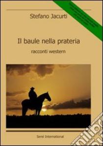 Il baule nella prateria. Racconti western libro di Jacurti Stefano