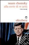 Alla corte di re Artù. Il mito Kennedy libro