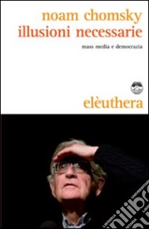Illusioni necessarie. Mass media e democrazia libro di Chomsky Noam