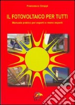 Il fotovoltaico per tutti. Manuale pratico per esperti e meno esperti libro di Groppi Francesco