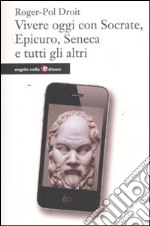 Vivere oggi con Socrate, Epicuro, Seneca e tutti gli altri libro di Droit Roger-Pol
