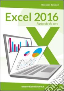 Excel 2016. Da principiante a esperto libro di Scozzari Giuseppe