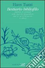 Bestiario bibliofilo. Imprese di animali nelle marche tipografiche dalXV al XVIII secolo (e altro) libro