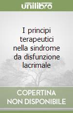 I principi terapeutici nella sindrome da disfunzione lacrimale libro di Pescosolido Nicola - Evangelista Mariasilvia