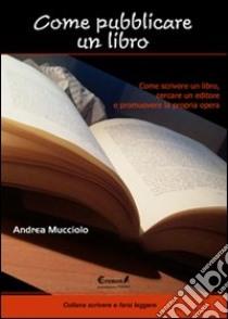 Come pubblicare un libro. Come scrivere un libro, cercare un editore e promuovere la propria opera libro di Mucciolo Andrea