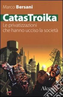 CatasTroika. Le privatizzazioni che hanno ucciso la società libro di Bersani Marco