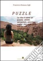 Puzzle. La vita è come un puzzle: attimi, sensazioni, emozioni e scelte che attendono solo la loro collocazione