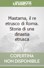 Mastarna, il re etrusco di Roma. Storia di una dinastia etrusca libro di Menghini Francesco