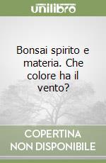Bonsai spirito e materia. Che colore ha il vento? libro di Liporace Salvatore - Cappellaro De Martino Patrizia
