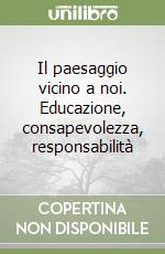 Il paesaggio vicino a noi. Educazione, consapevolezza, responsabilit libro