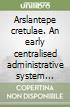 Arslantepe cretulae. An early centralised administrative system before writing libro