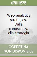 Web analytics strategies. Dalla conoscenza alla strategia libro di Fragola Giuseppe - Paxia Laura