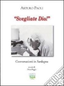 Svegliati Dio! Conversazioni in Sardegna libro di Paoli Arturo