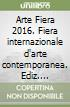 Arte Fiera 2016. Fiera internazionale d'arte contemporanea. Ediz. multilingue libro