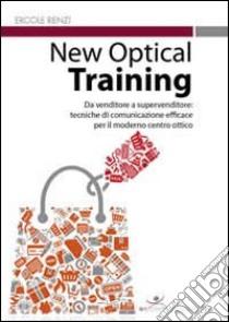 New optical training. Da venditore a supervenditore. Tecniche di comunicazione efficace per il moderno centro ottico libro di Renzi Ercole
