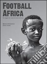 Football Africa. Un viaggio nel cuore del calcio africano