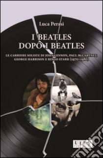 I Beatles dopo i Beatles. Le carriere soliste di John Lennon, Paul McCartney, George Harrison e Ringo Starr (1970-1980) libro di Perasi Luca
