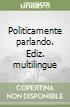 Politicamente parlando. Ediz. multilingue