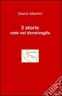 3 storie nate nel dormiveglia libro di Albertini Gianni
