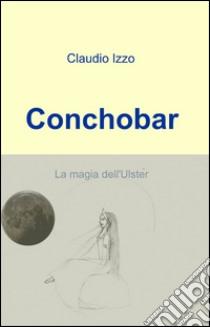 Conchobar libro di Izzo Claudio