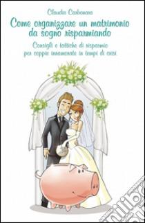 Come organizzare un matrimonio da sogno risparmiando libro di Carbonara Claudio