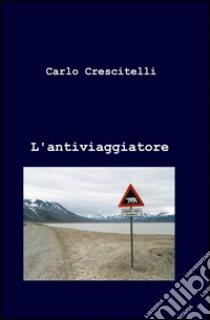 L'antiviaggiatore libro di Crescitelli Carlo