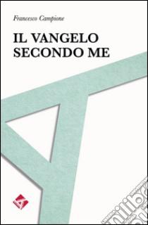 Il Vangelo secondo me libro di Campione Francesco