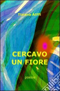 Cercavo un fiore libro di Aliffi Tiziana