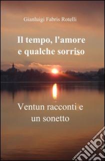 Il tempo, l'amore e qualche sorriso libro di Fabris Rotelli Gianluigi