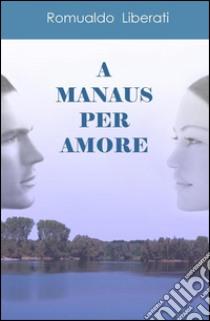 A Manaus per amore libro di Liberati Romualdo