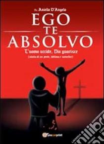 Ego te absolvo libro di D'Angelo Aniello