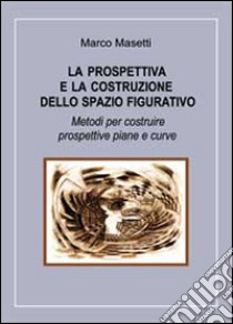 La prospettiva e la costruzione dello spazio figurativo libro di Masetti Marco