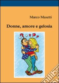 Donne, amore e gelosia libro di Masetti Marco