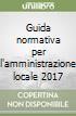Guida normativa per l'amministrazione locale 2017 libro