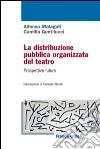 La distribuzione pubblica organizzata del teatro. Prospettive future libro