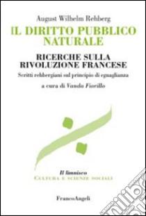 Il diritto pubblico naturale. Ricerche sulla Rivoluzione francese. Scritti rehbergiani sul principio di eguaglianza libro di Rehberg August W.