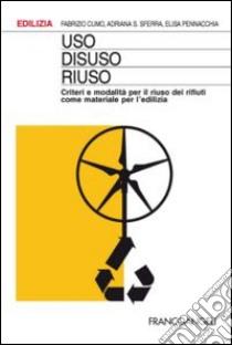 Uso, disuso, riuso. Criteri e modalità per il riuso dei rifiuti come materiale per l'edilizia libro di Cumo Fabrizio - Sferra Adriana - Pennacchia Elisa