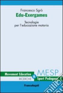 Edu-exergames. Tecnologie per l'educazione motoria libro di Sgrò Francesco